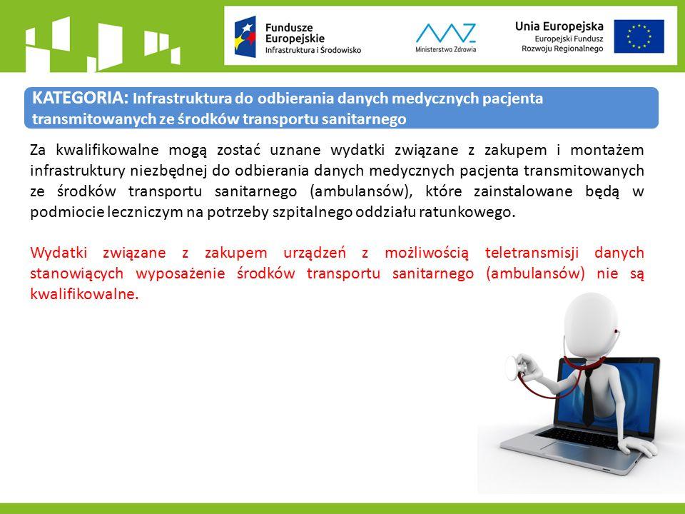 KATEGORIA: Infrastruktura do odbierania danych medycznych pacjenta transmitowanych ze środków transportu sanitarnego Za kwalifikowalne mogą zostać uznane wydatki związane z zakupem i montażem infrastruktury niezbędnej do odbierania danych medycznych pacjenta transmitowanych ze środków transportu sanitarnego (ambulansów), które zainstalowane będą w podmiocie leczniczym na potrzeby szpitalnego oddziału ratunkowego.