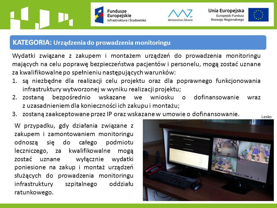 KATEGORIA: Urządzenia do prowadzenia monitoringu Lesko Wydatki związane z zakupem i montażem urządzeń do prowadzenia monitoringu mających na celu poprawę bezpieczeństwa pacjentów i personelu, mogą zostać uznane za kwalifikowalne po spełnieniu następujących warunków: 1.są niezbędne dla realizacji celu projektu oraz dla poprawnego funkcjonowania infrastruktury wytworzonej w wyniku realizacji projektu; 2.zostaną bezpośrednio wskazane we wniosku o dofinansowanie wraz z uzasadnieniem dla konieczności ich zakupu i montażu; 3.zostaną zaakceptowane przez IP oraz wskazane w umowie o dofinansowanie.