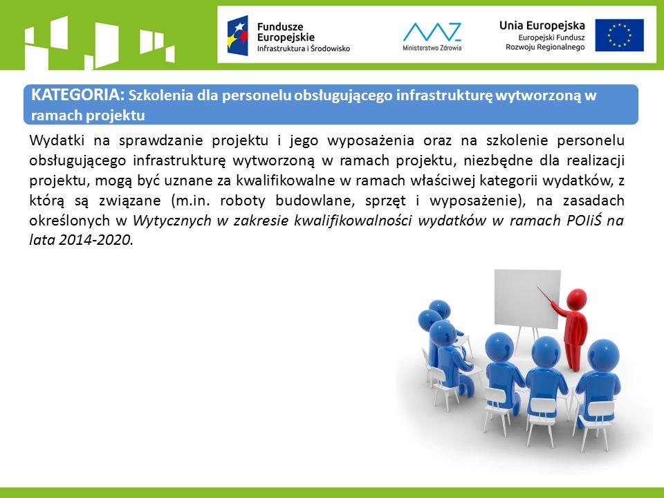 KATEGORIA: Szkolenia dla personelu obsługującego infrastrukturę wytworzoną w ramach projektu Wydatki na sprawdzanie projektu i jego wyposażenia oraz na szkolenie personelu obsługującego infrastrukturę wytworzoną w ramach projektu, niezbędne dla realizacji projektu, mogą być uznane za kwalifikowalne w ramach właściwej kategorii wydatków, z którą są związane (m.in.