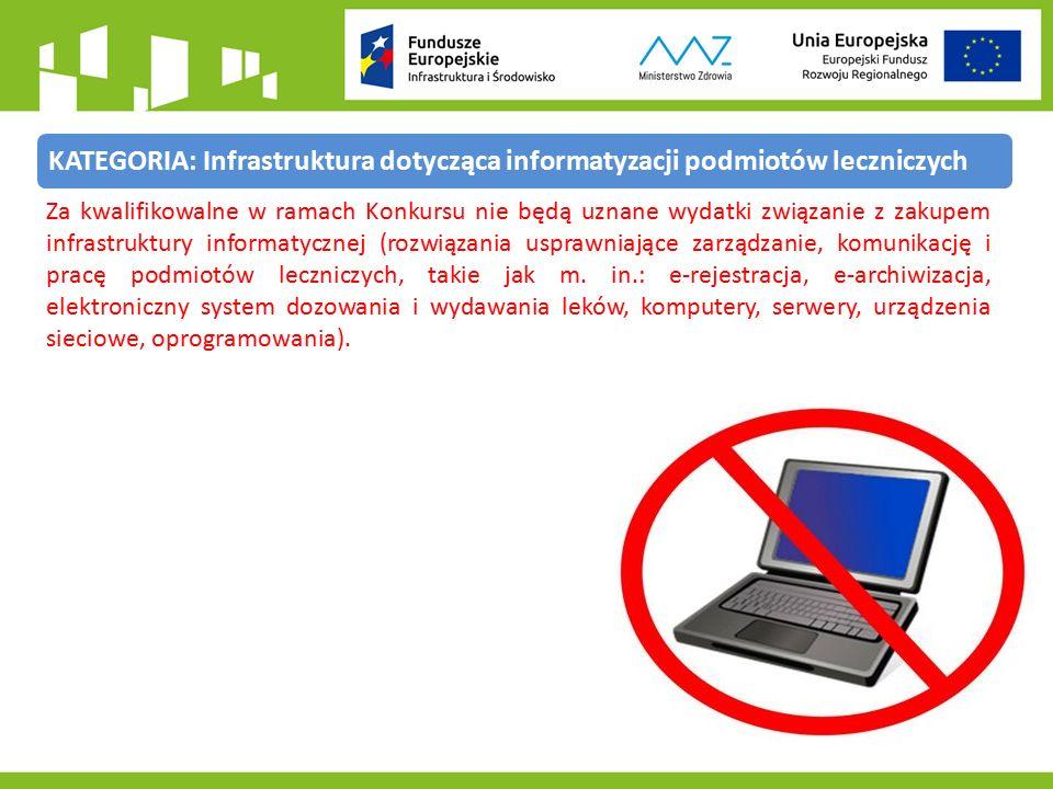 KATEGORIA: Infrastruktura dotycząca informatyzacji podmiotów leczniczych Za kwalifikowalne w ramach Konkursu nie będą uznane wydatki związanie z zakupem infrastruktury informatycznej (rozwiązania usprawniające zarządzanie, komunikację i pracę podmiotów leczniczych, takie jak m.
