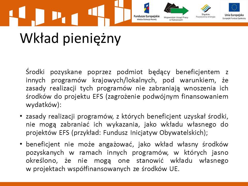 Wkład pieniężny Środki pozyskane poprzez podmiot będący beneficjentem z innych programów krajowych/lokalnych, pod warunkiem, że zasady realizacji tych programów nie zabraniają wnoszenia ich środków do projektu EFS (zagrożenie podwójnym finansowaniem wydatków): zasady realizacji programów, z których beneficjent uzyskał środki, nie mogą zabraniać ich wykazania, jako wkładu własnego do projektów EFS (przykład: Fundusz Inicjatyw Obywatelskich); beneficjent nie może angażować, jako wkład własny środków pozyskanych w ramach innych programów, w których jasno określono, że nie mogą one stanowić wkładu własnego w projektach współfinansowanych ze środków UE.