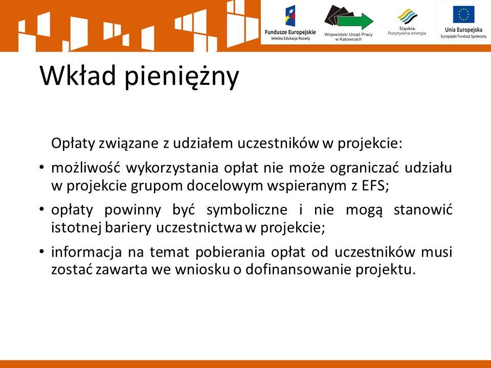 Wkład pieniężny Opłaty związane z udziałem uczestników w projekcie: możliwość wykorzystania opłat nie może ograniczać udziału w projekcie grupom docelowym wspieranym z EFS; opłaty powinny być symboliczne i nie mogą stanowić istotnej bariery uczestnictwa w projekcie; informacja na temat pobierania opłat od uczestników musi zostać zawarta we wniosku o dofinansowanie projektu.