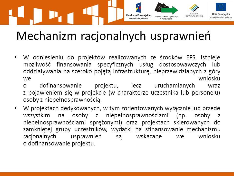 Mechanizm racjonalnych usprawnień W odniesieniu do projektów realizowanych ze środków EFS, istnieje możliwość finansowania specyficznych usług dostosowawczych lub oddziaływania na szeroko pojętą infrastrukturę, nieprzewidzianych z góry we wniosku o dofinansowanie projektu, lecz uruchamianych wraz z pojawieniem się w projekcie (w charakterze uczestnika lub personelu) osoby z niepełnosprawnością.