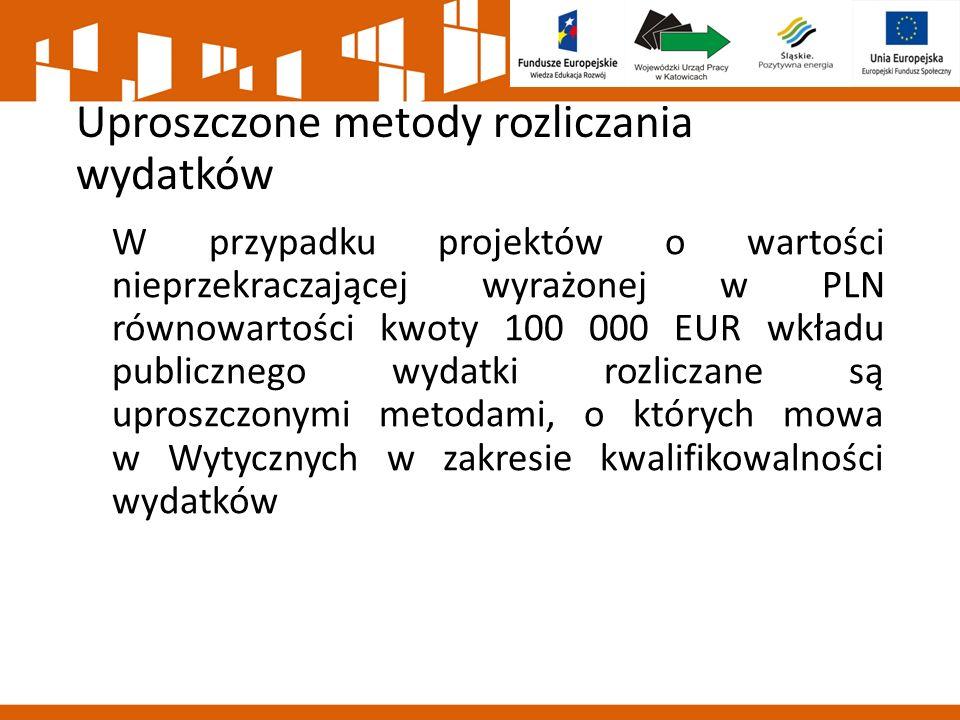Uproszczone metody rozliczania wydatków W przypadku projektów o wartości nieprzekraczającej wyrażonej w PLN równowartości kwoty 100 000 EUR wkładu publicznego wydatki rozliczane są uproszczonymi metodami, o których mowa w Wytycznych w zakresie kwalifikowalności wydatków