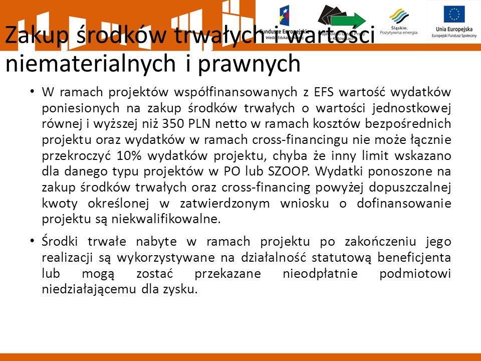 Zakup środków trwałych i wartości niematerialnych i prawnych W ramach projektów współfinansowanych z EFS wartość wydatków poniesionych na zakup środków trwałych o wartości jednostkowej równej i wyższej niż 350 PLN netto w ramach kosztów bezpośrednich projektu oraz wydatków w ramach cross-financingu nie może łącznie przekroczyć 10% wydatków projektu, chyba że inny limit wskazano dla danego typu projektów w PO lub SZOOP.