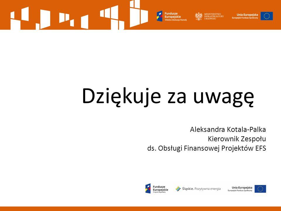Dziękuje za uwagę Aleksandra Kotala-Palka Kierownik Zespołu ds. Obsługi Finansowej Projektów EFS