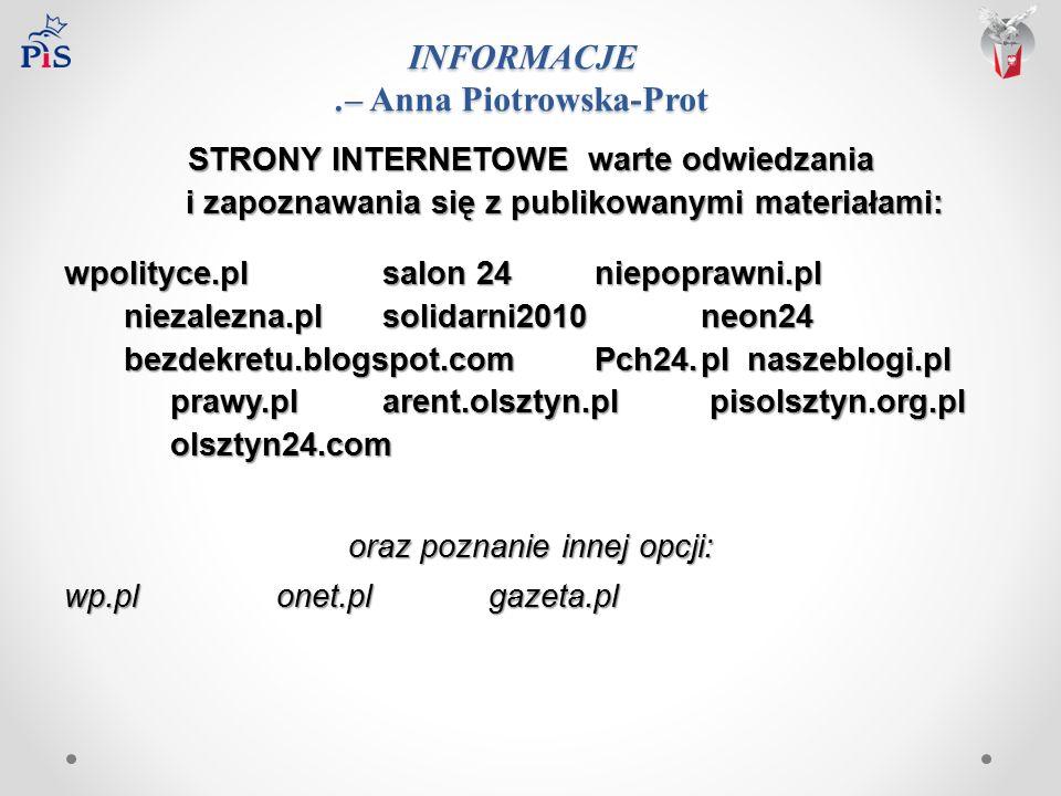 INFORMACJE.– Anna Piotrowska-Prot STRONY INTERNETOWE warte odwiedzania i zapoznawania się z publikowanymi materiałami: wpolityce.plsalon 24niepoprawni.pl niezalezna.plsolidarni2010neon24 bezdekretu.blogspot.comPch24.pl naszeblogi.pl prawy.plarent.olsztyn.pl pisolsztyn.org.pl olsztyn24.com oraz poznanie innej opcji: wp.plonet.plgazeta.pl