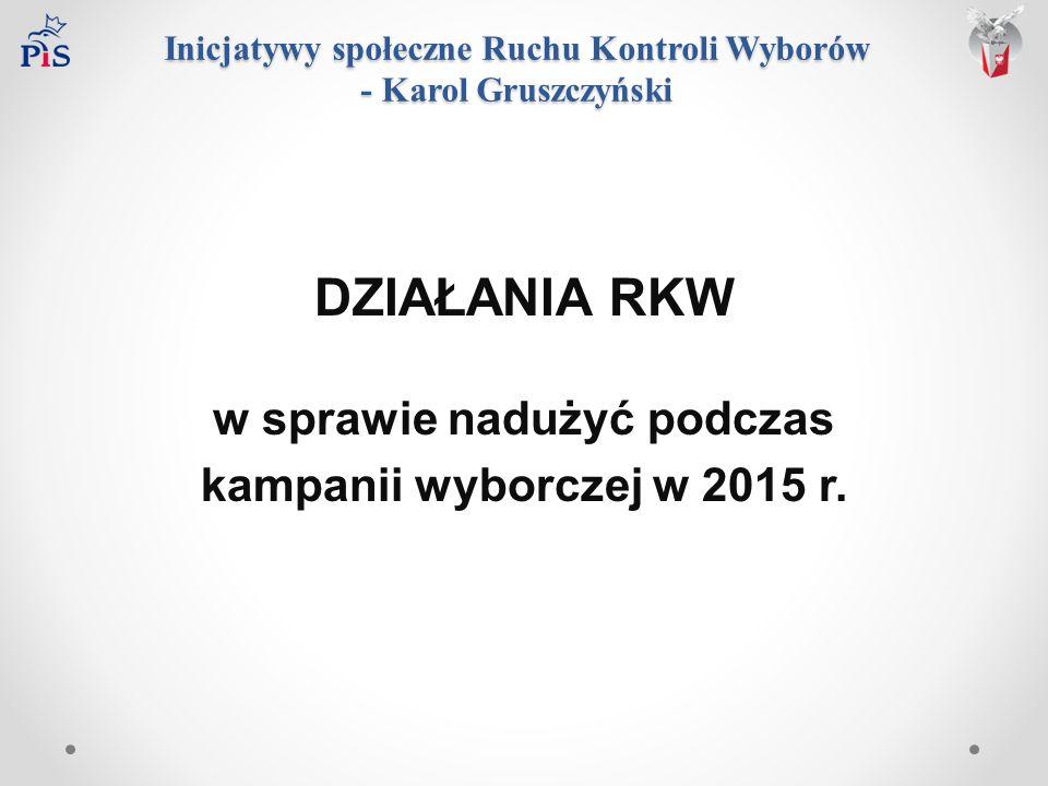 Inicjatywy społeczne Ruchu Kontroli Wyborów - Karol Gruszczyński DZIAŁANIA RKW w sprawie nadużyć podczas kampanii wyborczej w 2015 r.