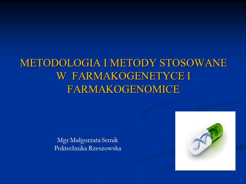 METODOLOGIA I METODY STOSOWANE W FARMAKOGENETYCE I FARMAKOGENOMICE Mgr Małgorzata Semik Politechnika Rzeszowska