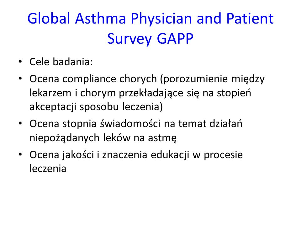 Global Asthma Physician and Patient Survey GAPP Cele badania: Ocena compliance chorych (porozumienie między lekarzem i chorym przekładające się na stopień akceptacji sposobu leczenia) Ocena stopnia świadomości na temat działań niepożądanych leków na astmę Ocena jakości i znaczenia edukacji w procesie leczenia
