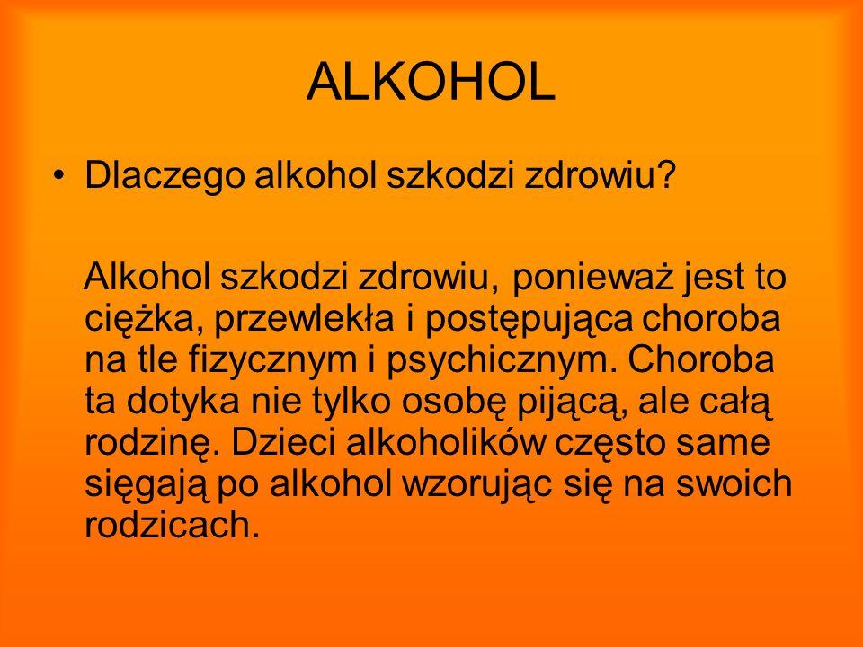 ALKOHOL Dlaczego alkohol szkodzi zdrowiu? Alkohol szkodzi zdrowiu, ponieważ jest to ciężka, przewlekła i postępująca choroba na tle fizycznym i psychi