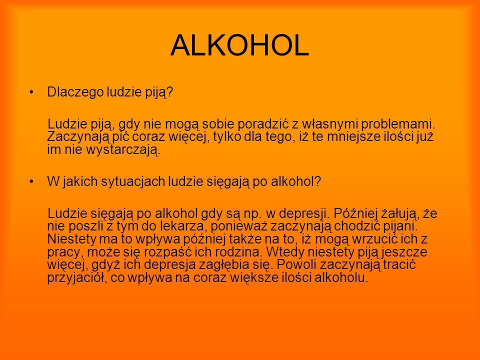 ALKOHOL Dlaczego ludzie piją? Ludzie piją, gdy nie mogą sobie poradzić z własnymi problemami. Zaczynają pić coraz więcej, tylko dla tego, iż te mniejs