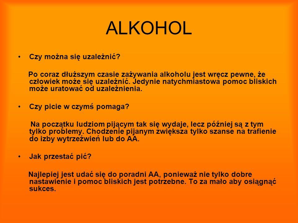 ALKOHOL Czy można się uzależnić? Po coraz dłuższym czasie zażywania alkoholu jest wręcz pewne, że człowiek może się uzależnić. Jedynie natychmiastowa