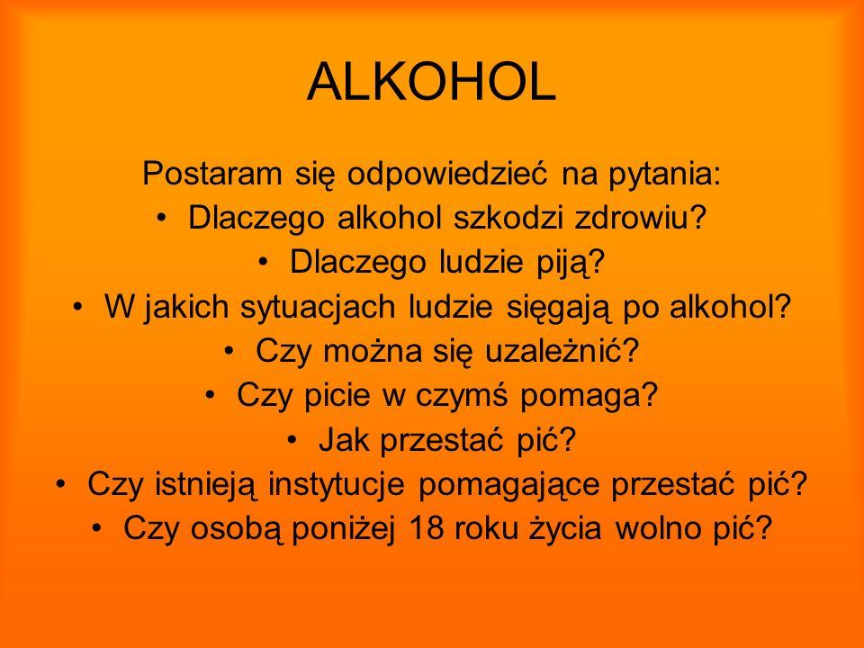ALKOHOL Postaram się odpowiedzieć na pytania: Dlaczego alkohol szkodzi zdrowiu? Dlaczego ludzie piją? W jakich sytuacjach ludzie sięgają po alkohol? C