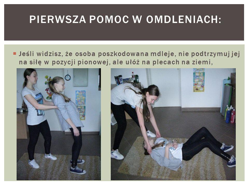  Jeśli widzisz, że osoba poszkodowana mdleje, nie podtrzymuj jej na siłę w pozycji pionowej, ale ułóż na plecach na ziemi, PIERWSZA POMOC W OMDLENIACH: