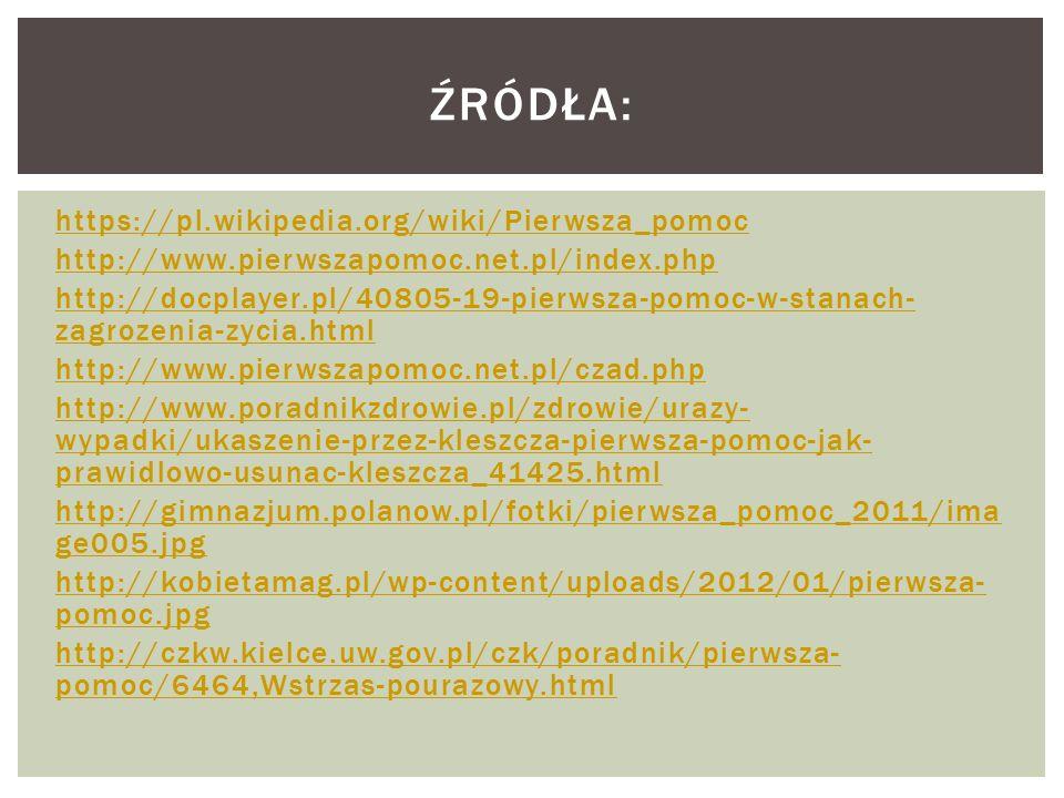 https://pl.wikipedia.org/wiki/Pierwsza_pomoc http://www.pierwszapomoc.net.pl/index.php http://docplayer.pl/40805-19-pierwsza-pomoc-w-stanach- zagrozenia-zycia.html http://www.pierwszapomoc.net.pl/czad.php http://www.poradnikzdrowie.pl/zdrowie/urazy- wypadki/ukaszenie-przez-kleszcza-pierwsza-pomoc-jak- prawidlowo-usunac-kleszcza_41425.html http://gimnazjum.polanow.pl/fotki/pierwsza_pomoc_2011/ima ge005.jpg http://kobietamag.pl/wp-content/uploads/2012/01/pierwsza- pomoc.jpg http://czkw.kielce.uw.gov.pl/czk/poradnik/pierwsza- pomoc/6464,Wstrzas-pourazowy.html ŹRÓDŁA: