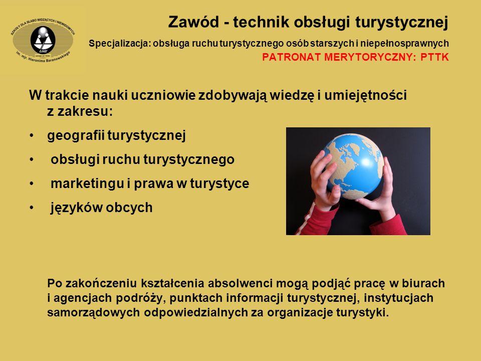 Zawód - technik obsługi turystycznej Specjalizacja: obsługa ruchu turystycznego osób starszych i niepełnosprawnych PATRONAT MERYTORYCZNY: PTTK W trakcie nauki uczniowie zdobywają wiedzę i umiejętności z zakresu: geografii turystycznej obsługi ruchu turystycznego marketingu i prawa w turystyce języków obcych Po zakończeniu kształcenia absolwenci mogą podjąć pracę w biurach i agencjach podróży, punktach informacji turystycznej, instytucjach samorządowych odpowiedzialnych za organizacje turystyki.
