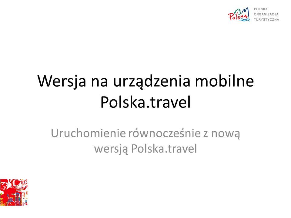 Wersja na urządzenia mobilne Polska.travel Uruchomienie równocześnie z nową wersją Polska.travel