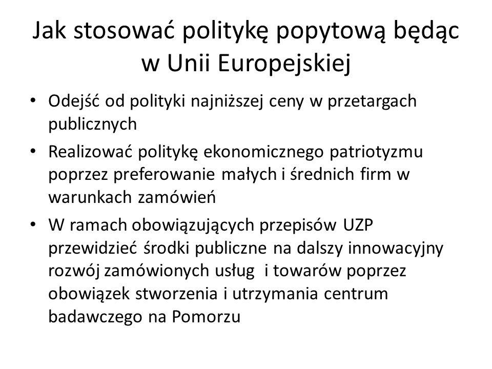 Jak stosować politykę popytową będąc w Unii Europejskiej Odejść od polityki najniższej ceny w przetargach publicznych Realizować politykę ekonomicznego patriotyzmu poprzez preferowanie małych i średnich firm w warunkach zamówień W ramach obowiązujących przepisów UZP przewidzieć środki publiczne na dalszy innowacyjny rozwój zamówionych usług i towarów poprzez obowiązek stworzenia i utrzymania centrum badawczego na Pomorzu