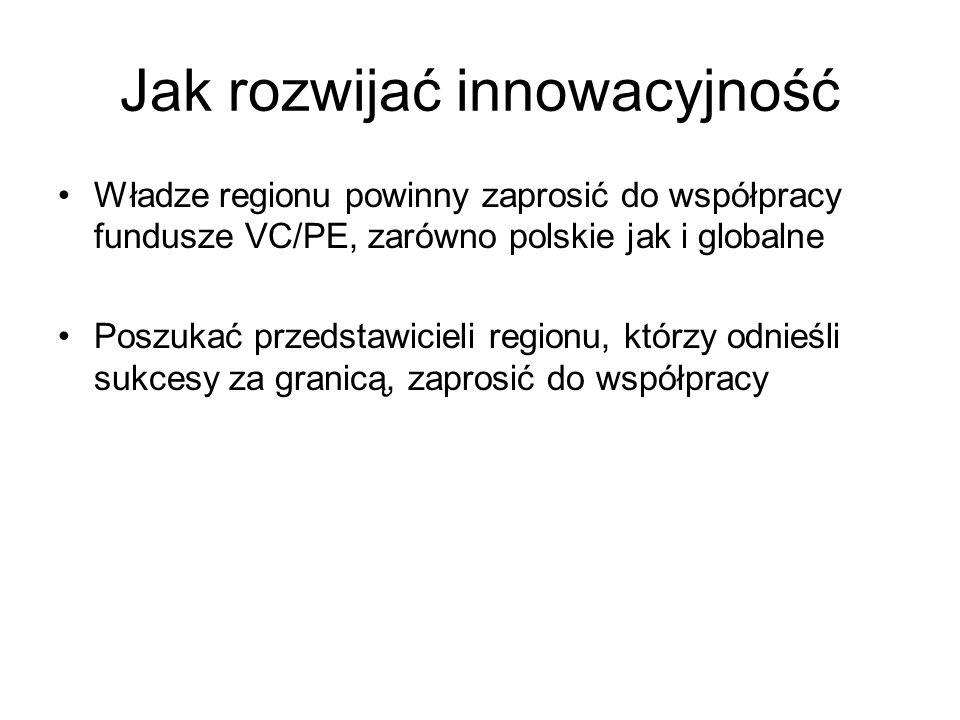 Jak rozwijać innowacyjność Władze regionu powinny zaprosić do współpracy fundusze VC/PE, zarówno polskie jak i globalne Poszukać przedstawicieli regionu, którzy odnieśli sukcesy za granicą, zaprosić do współpracy