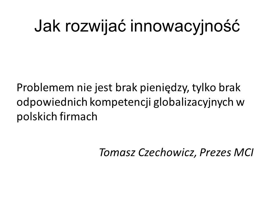 Problemem nie jest brak pieniędzy, tylko brak odpowiednich kompetencji globalizacyjnych w polskich firmach Tomasz Czechowicz, Prezes MCI Jak rozwijać innowacyjność