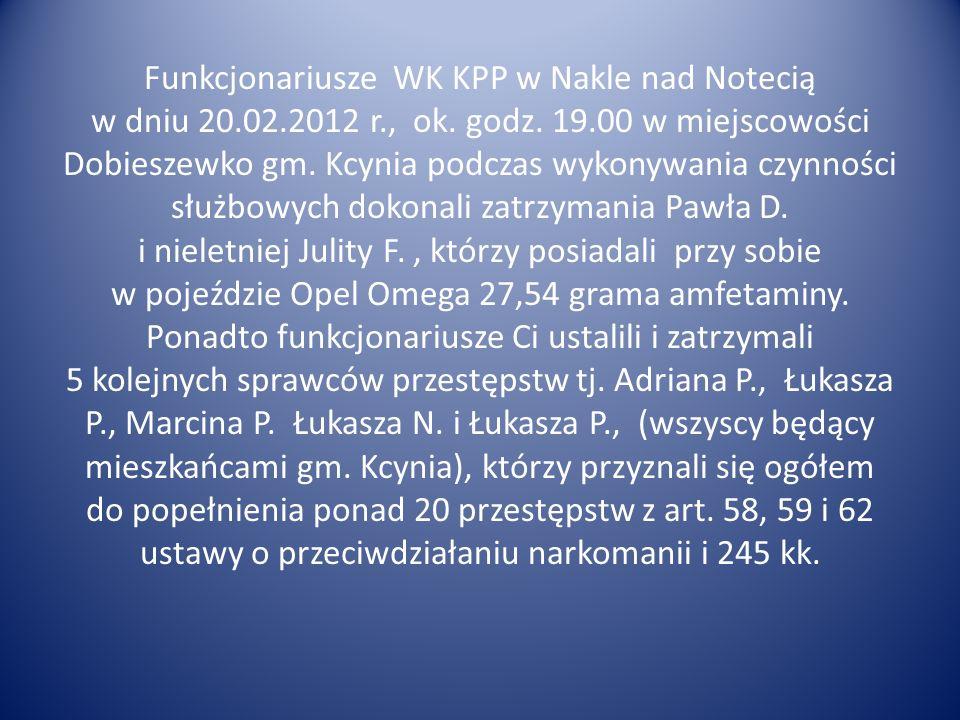 Funkcjonariusze WK KPP w Nakle nad Notecią w dniu 20.02.2012 r., ok. godz. 19.00 w miejscowości Dobieszewko gm. Kcynia podczas wykonywania czynności s