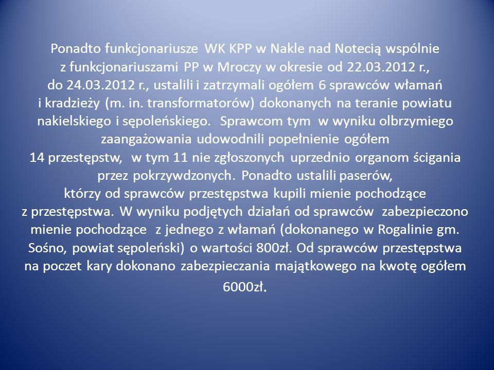 Ponadto funkcjonariusze WK KPP w Nakle nad Notecią wspólnie z funkcjonariuszami PP w Mroczy w okresie od 22.03.2012 r., do 24.03.2012 r., ustalili i zatrzymali ogółem 6 sprawców włamań i kradzieży (m.