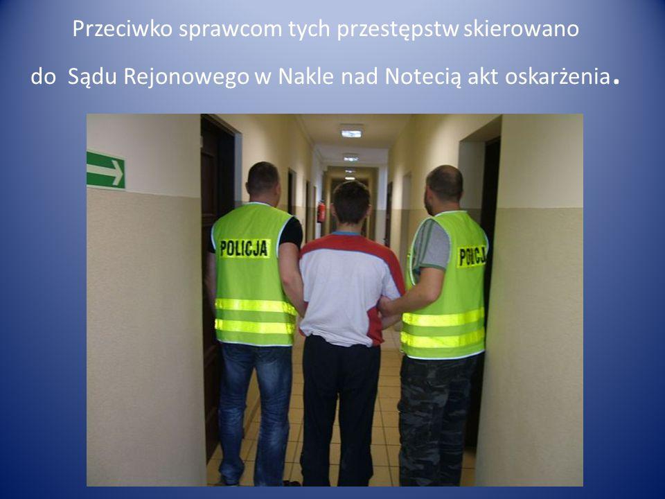 Przeciwko sprawcom tych przestępstw skierowano do Sądu Rejonowego w Nakle nad Notecią akt oskarżenia.