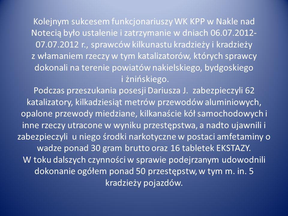 Kolejnym sukcesem funkcjonariuszy WK KPP w Nakle nad Notecią było ustalenie i zatrzymanie w dniach 06.07.2012- 07.07.2012 r., sprawców kilkunastu kradzieży i kradzieży z włamaniem rzeczy w tym katalizatorów, których sprawcy dokonali na terenie powiatów nakielskiego, bydgoskiego i żnińskiego.