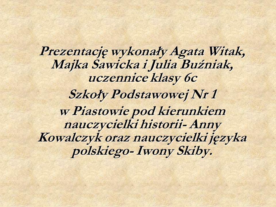 Prezentację wykonały Agata Witak, Majka Sawicka i Julia Buźniak, uczennice klasy 6c Szkoły Podstawowej Nr 1 w Piastowie pod kierunkiem nauczycielki historii- Anny Kowalczyk oraz nauczycielki języka polskiego- Iwony Skiby.