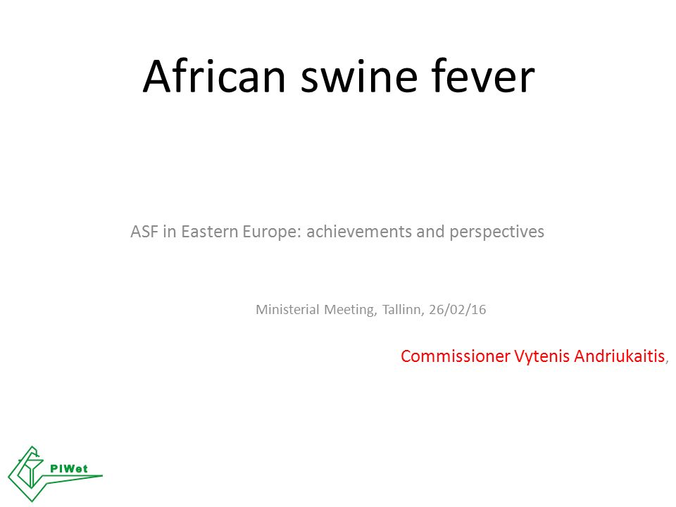 African swine fever ASF in Eastern Europe: achievements and perspectives Ministerial Meeting, Tallinn, 26/02/16 Commissioner Vytenis Andriukaitis,
