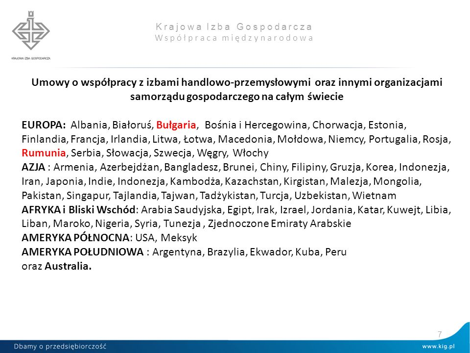 Krajowa Izba Gospodarcza Współpraca międzynarodowa Umowy o współpracy z izbami handlowo-przemysłowymi oraz innymi organizacjami samorządu gospodarczego na całym świecie EUROPA: Albania, Białoruś, Bułgaria, Bośnia i Hercegowina, Chorwacja, Estonia, Finlandia, Francja, Irlandia, Litwa, Łotwa, Macedonia, Mołdowa, Niemcy, Portugalia, Rosja, Rumunia, Serbia, Słowacja, Szwecja, Węgry, Włochy AZJA : Armenia, Azerbejdżan, Bangladesz, Brunei, Chiny, Filipiny, Gruzja, Korea, Indonezja, Iran, Japonia, Indie, Indonezja, Kambodża, Kazachstan, Kirgistan, Malezja, Mongolia, Pakistan, Singapur, Tajlandia, Tajwan, Tadżykistan, Turcja, Uzbekistan, Wietnam AFRYKA i Bliski Wschód: Arabia Saudyjska, Egipt, Irak, Izrael, Jordania, Katar, Kuwejt, Libia, Liban, Maroko, Nigeria, Syria, Tunezja, Zjednoczone Emiraty Arabskie AMERYKA PÓŁNOCNA: USA, Meksyk AMERYKA POŁUDNIOWA : Argentyna, Brazylia, Ekwador, Kuba, Peru oraz Australia.