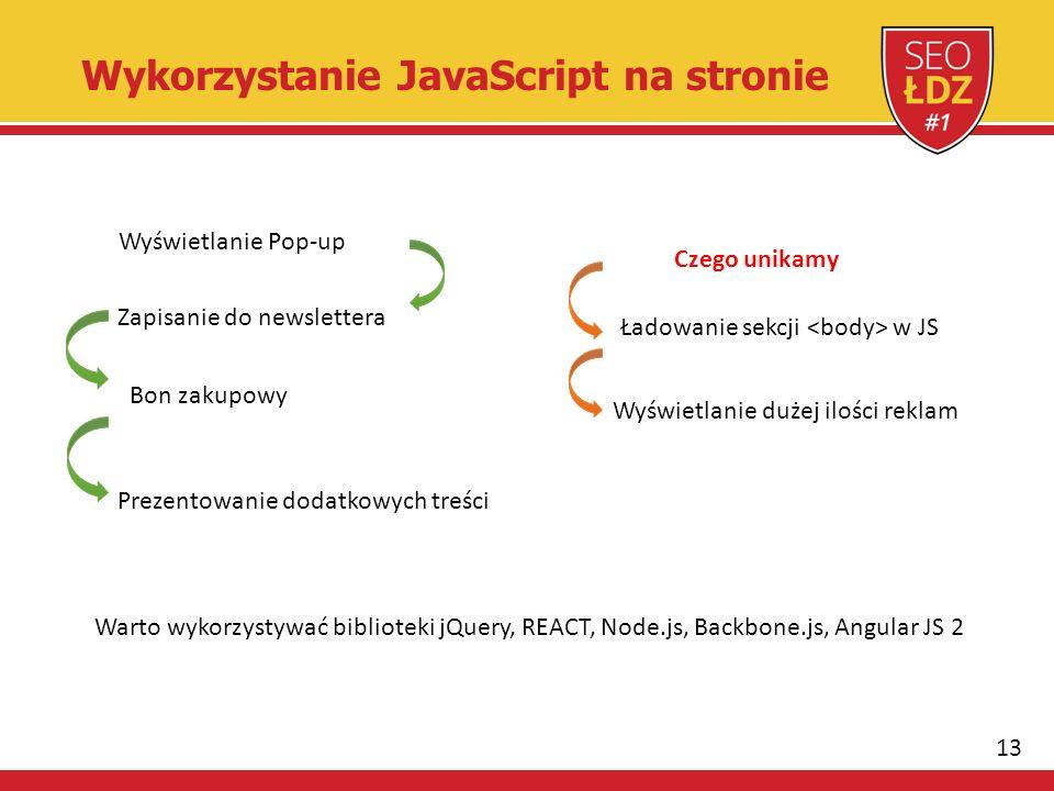 13 Wykorzystanie JavaScript na stronie Wyświetlanie Pop-up Zapisanie do newslettera Bon zakupowy Prezentowanie dodatkowych treści Czego unikamy Ładowanie sekcji w JS Wyświetlanie dużej ilości reklam Warto wykorzystywać biblioteki jQuery, REACT, Node.js, Backbone.js, Angular JS 2