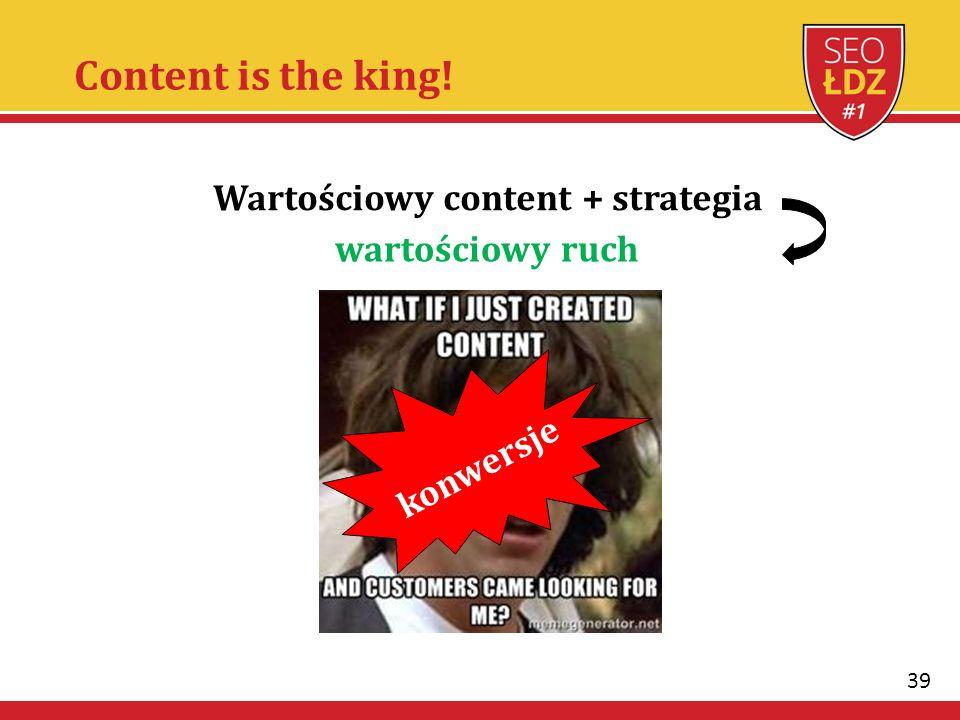 39 Content is the king! Wartościowy content + strategia konwersje wartościowy ruch