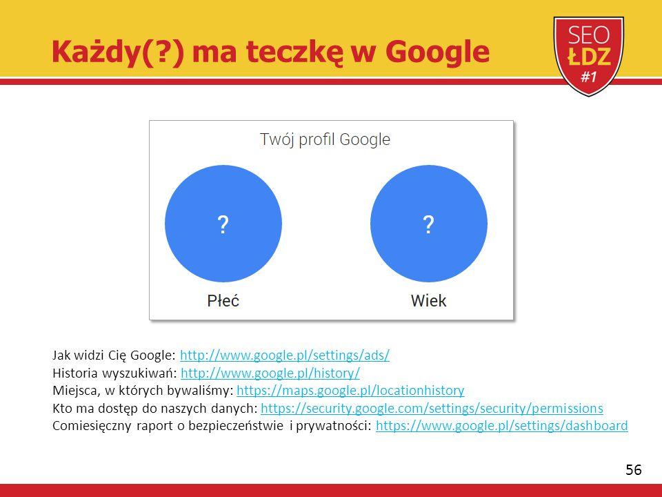 56 Każdy( ) ma teczkę w Google Jak widzi Cię Google: http://www.google.pl/settings/ads/ Historia wyszukiwań: http://www.google.pl/history/ Miejsca, w których bywaliśmy: https://maps.google.pl/locationhistory Kto ma dostęp do naszych danych: https://security.google.com/settings/security/permissions Comiesięczny raport o bezpieczeństwie i prywatności: https://www.google.pl/settings/dashboard