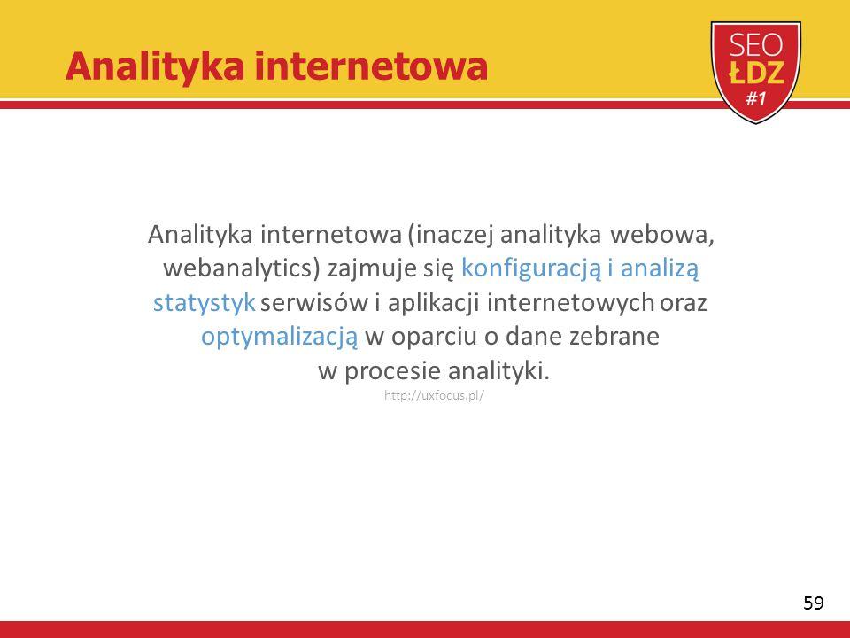59 Analityka internetowa Analityka internetowa (inaczej analityka webowa, webanalytics) zajmuje się konfiguracją i analizą statystyk serwisów i aplikacji internetowych oraz optymalizacją w oparciu o dane zebrane w procesie analityki.