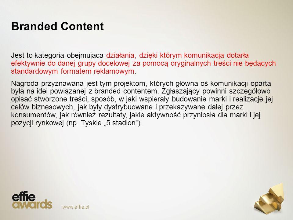 Branded Content www.effie.pl Jest to kategoria obejmująca działania, dzięki którym komunikacja dotarła efektywnie do danej grupy docelowej za pomocą oryginalnych treści nie będących standardowym formatem reklamowym.