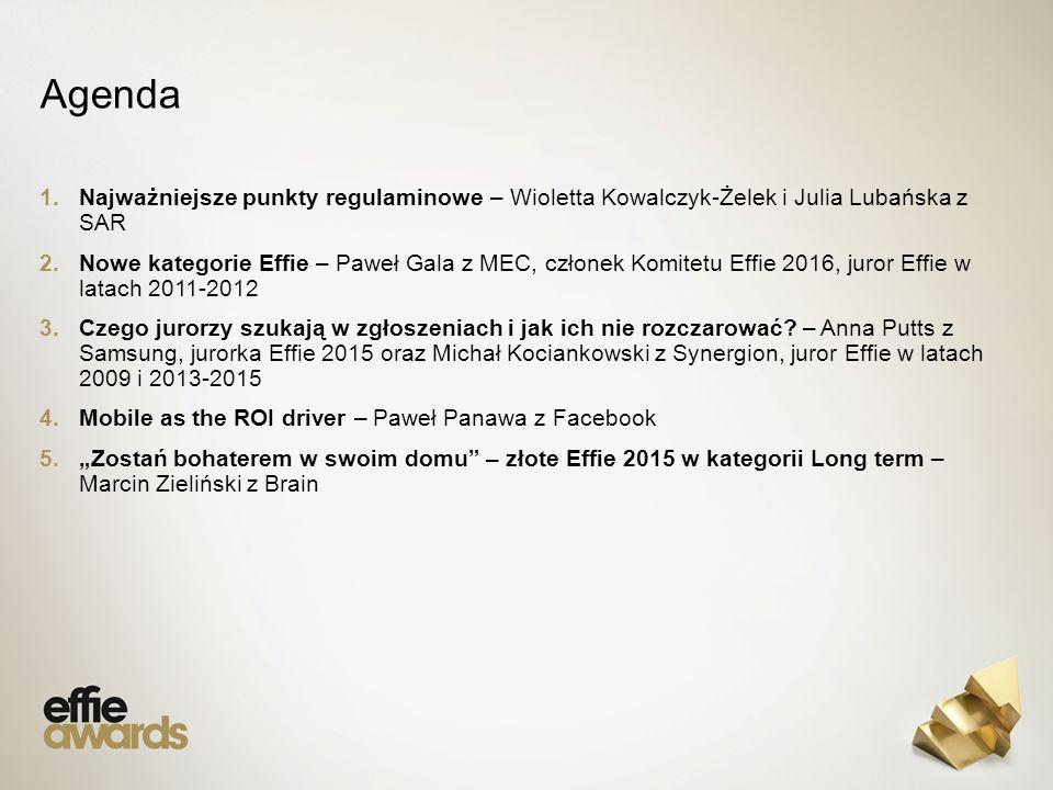 Agenda 1.Najważniejsze punkty regulaminowe – Wioletta Kowalczyk-Żelek i Julia Lubańska z SAR 2.Nowe kategorie Effie – Paweł Gala z MEC, członek Komitetu Effie 2016, juror Effie w latach 2011-2012 3.Czego jurorzy szukają w zgłoszeniach i jak ich nie rozczarować.