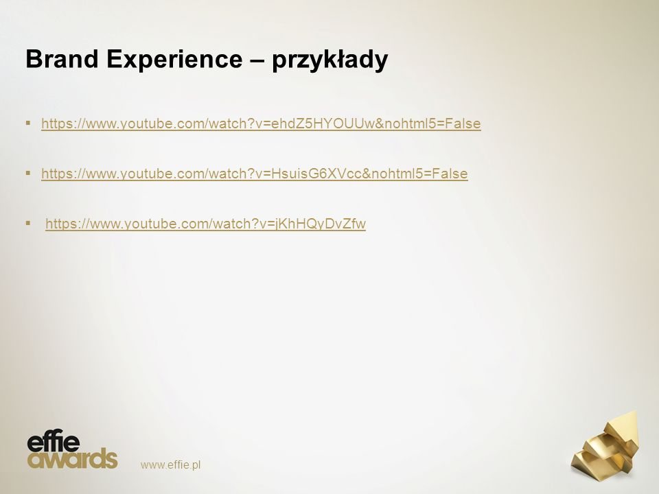 Brand Experience – przykłady  https://www.youtube.com/watch v=ehdZ5HYOUUw&nohtml5=False https://www.youtube.com/watch v=ehdZ5HYOUUw&nohtml5=False  https://www.youtube.com/watch v=HsuisG6XVcc&nohtml5=False https://www.youtube.com/watch v=HsuisG6XVcc&nohtml5=False  https://www.youtube.com/watch v=jKhHQyDvZfwhttps://www.youtube.com/watch v=jKhHQyDvZfw www.effie.pl