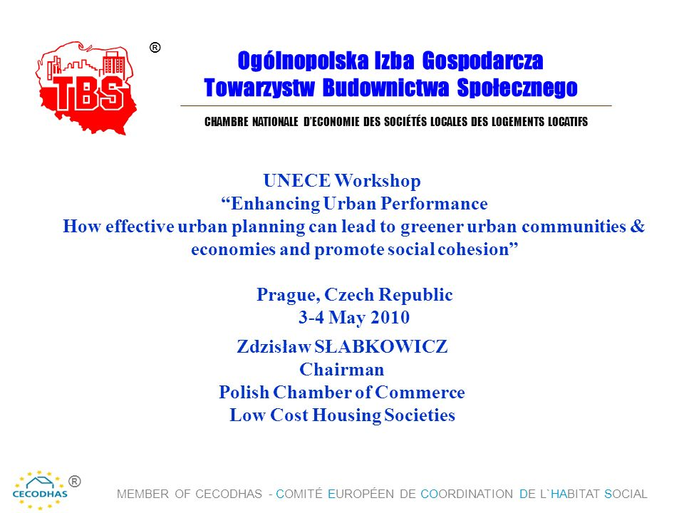 Ogólnopolska Izba Gospodarcza Towarzystw Budownictwa Społecznego UNECE Workshop Enhancing Urban Performance How effective urban planning can lead to greener urban communities & economies and promote social cohesion Prague, Czech Republic 3-4 May 2010 ® CHAMBRE NATIONALE D'ECONOMIE DES SOCIÉTÉS LOCALES DES LOGEMENTS LOCATIFS Zdzisław SŁABKOWICZ Chairman Polish Chamber of Commerce Low Cost Housing Societies MEMBER OF CECODHAS - COMITÉ EUROPÉEN DE COORDINATION DE L`HABITAT SOCIAL ®