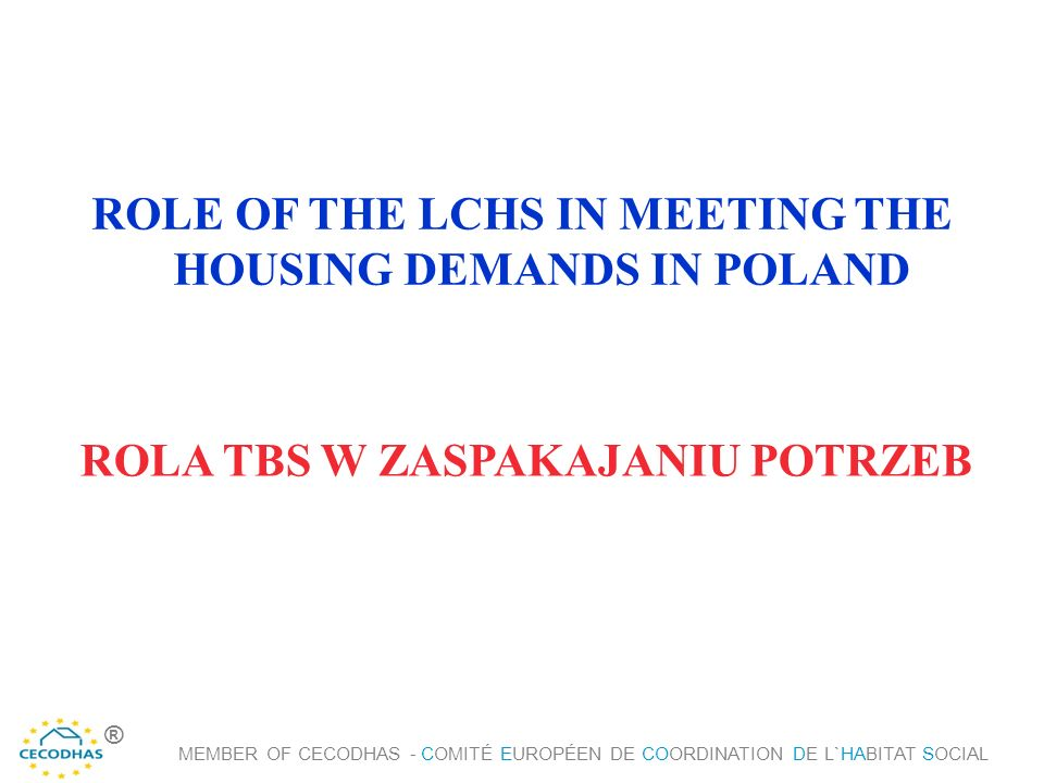ROLE OF THE LCHS IN MEETING THE HOUSING DEMANDS IN POLAND ROLA TBS W ZASPAKAJANIU POTRZEB MEMBER OF CECODHAS - COMITÉ EUROPÉEN DE COORDINATION DE L`HABITAT SOCIAL ®