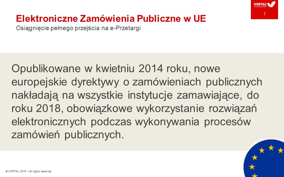 Elektroniczne Zamówienia Publiczne w UE Osiągnięcie pełnego przejścia na e-Przetargi 7 Opublikowane w kwietniu 2014 roku, nowe europejskie dyrektywy o zamówieniach publicznych nakładają na wszystkie instytucje zamawiające, do roku 2018, obowiązkowe wykorzystanie rozwiązań elektronicznych podczas wykonywania procesów zamówień publicznych.