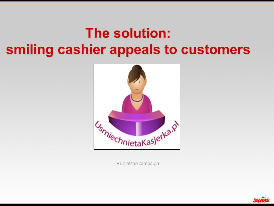 The solution: smiling cashier appeals to customers Run of the campaign