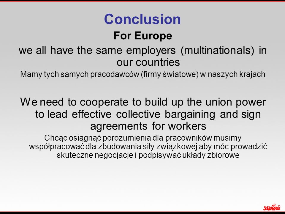 Conclusion For Europe we all have the same employers (multinationals) in our countries Mamy tych samych pracodawców (firmy światowe) w naszych krajach We need to cooperate to build up the union power to lead effective collective bargaining and sign agreements for workers Chcąc osiągnąć porozumienia dla pracowników musimy współpracować dla zbudowania siły związkowej aby móc prowadzić skuteczne negocjacje i podpisywać układy zbiorowe