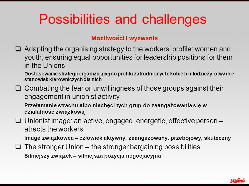 Possibilities and challenges Możliwości i wyzwania  Adapting the organising strategy to the workers' profile: women and youth, ensuring equal opportu