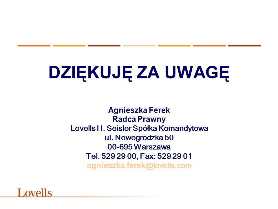 DZIĘKUJĘ ZA UWAGĘ Agnieszka Ferek Radca Prawny Lovells H. Seisler Spółka Komandytowa ul. Nowogrodzka 50 00-695 Warszawa Tel. 529 29 00, Fax: 529 29 01