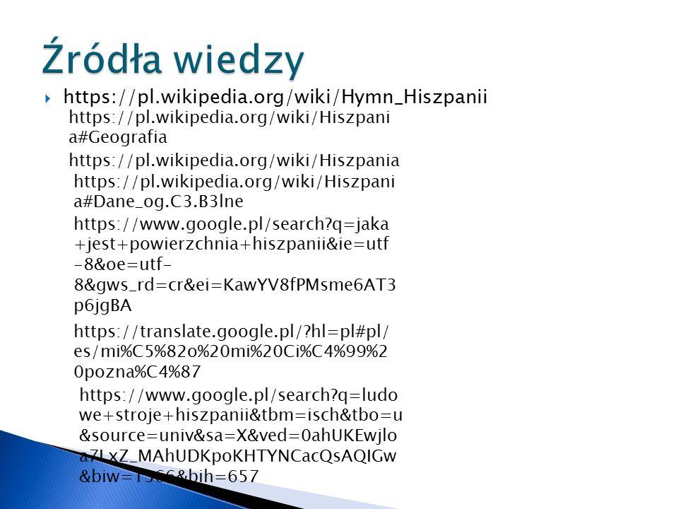  https://pl.wikipedia.org/wiki/Hymn_Hiszpanii https://pl.wikipedia.org/wiki/Hiszpania https://pl.wikipedia.org/wiki/Hiszpani a#Dane_og.C3.B3lne https://www.google.pl/search q=jaka +jest+powierzchnia+hiszpanii&ie=utf -8&oe=utf- 8&gws_rd=cr&ei=KawYV8fPMsme6AT3 p6jgBA https://pl.wikipedia.org/wiki/Hiszpani a#Geografia https://translate.google.pl/ hl=pl#pl/ es/mi%C5%82o%20mi%20Ci%C4%99%2 0pozna%C4%87 https://www.google.pl/search q=ludo we+stroje+hiszpanii&tbm=isch&tbo=u &source=univ&sa=X&ved=0ahUKEwjlo a7LxZ_MAhUDKpoKHTYNCacQsAQIGw &biw=1366&bih=657