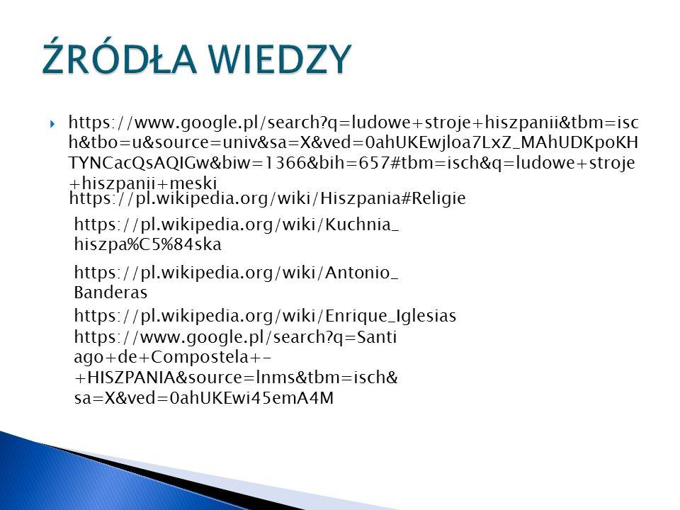  https://www.google.pl/search q=ludowe+stroje+hiszpanii&tbm=isc h&tbo=u&source=univ&sa=X&ved=0ahUKEwjloa7LxZ_MAhUDKpoKH TYNCacQsAQIGw&biw=1366&bih=657#tbm=isch&q=ludowe+stroje +hiszpanii+meski https://pl.wikipedia.org/wiki/Hiszpania#Religie https://pl.wikipedia.org/wiki/Kuchnia_ hiszpa%C5%84ska https://pl.wikipedia.org/wiki/Antonio_ Banderas https://pl.wikipedia.org/wiki/Enrique_Iglesias https://www.google.pl/search q=Santi ago+de+Compostela+- +HISZPANIA&source=lnms&tbm=isch& sa=X&ved=0ahUKEwi45emA4M