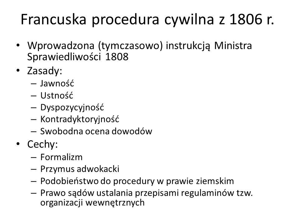 Francuska procedura cywilna z 1806 r. Wprowadzona (tymczasowo) instrukcją Ministra Sprawiedliwości 1808 Zasady: – Jawność – Ustność – Dyspozycyjność –