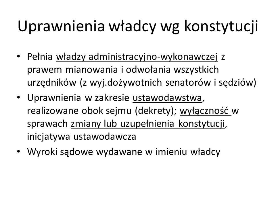 Uprawnienia władcy wg konstytucji Pełnia władzy administracyjno-wykonawczej z prawem mianowania i odwołania wszystkich urzędników (z wyj.dożywotnich s